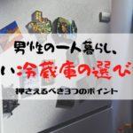 男性の一人暮らし、 賢い冷蔵庫の選び方